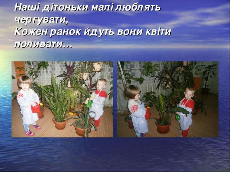Наші дітоньки малі люблять чергувати, Кожен ранок йдуть вони квіти поливати…