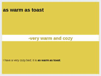 as warm as toast -very warm and cozy I have a very cozy bed; it is as warm as...