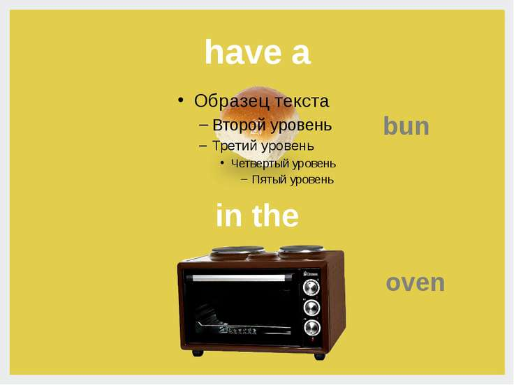 have a bun in the bun  oven- булочка в духовке