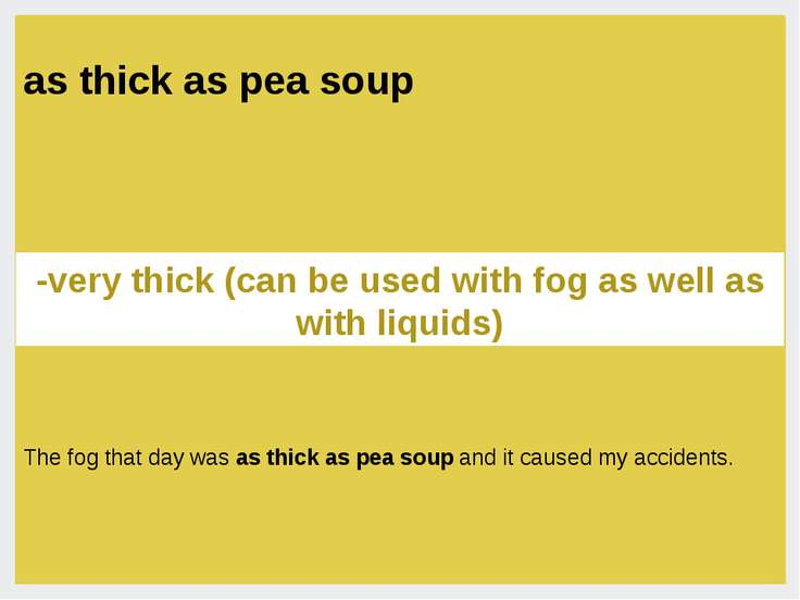 as thick as pea soup -very thick (can be used with fog as well as with liquid...