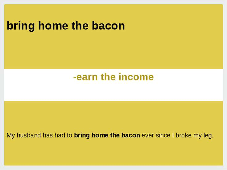 earn the income- зарабатывать My husband has had to bring home the bacon ever...