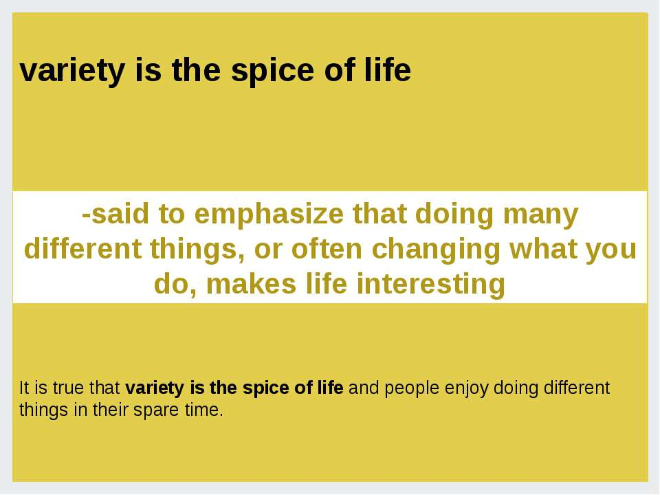 variety is the spice of life -said to emphasize that doing many different thi...