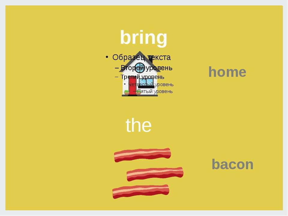 bring home bacon the bacon- приносит домой бекон