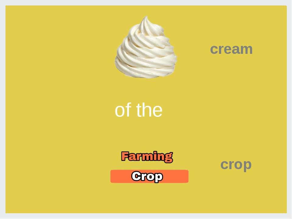 Cream of the crop- Сливки урожая (= вишенка на торте)