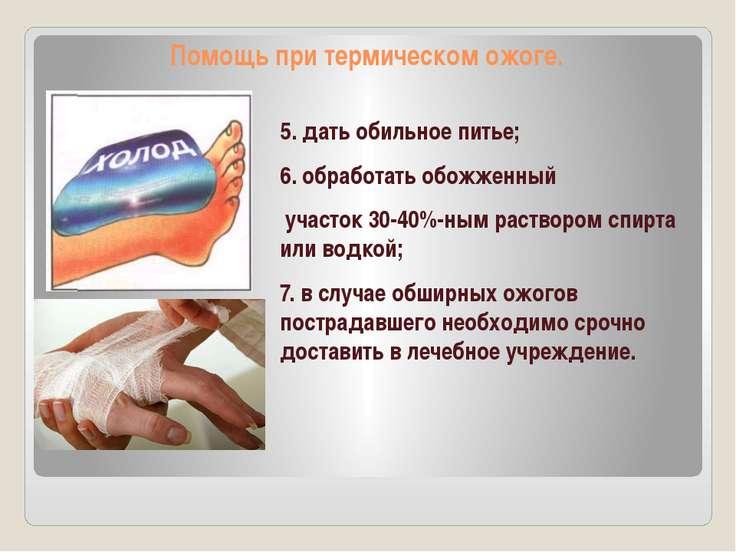 Помощь при термическом ожоге. 5. дать обильное питье; 6. обработать обожженны...