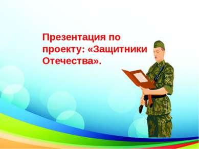 Презентация по проекту: «Защитники Отечества».