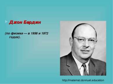 Джон Бардин (по физике — в 1956 и 1972 годах). http://matemat.donnuet.education