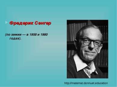 Фредерик Сенгер (по химии — в 1958 и 1980 годах). http://matemat.donnuet.educ...