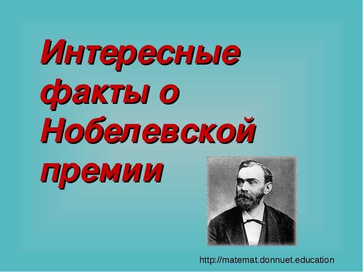 Интересные факты о Нобелевской премии http://matemat.donnuet.education