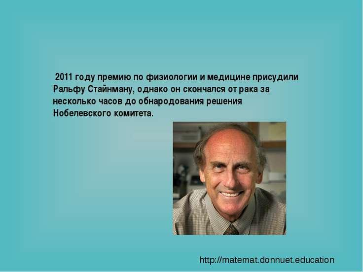 В 2011 году премию по физиологии и медицине присудили Ральфу Стайнману, однак...