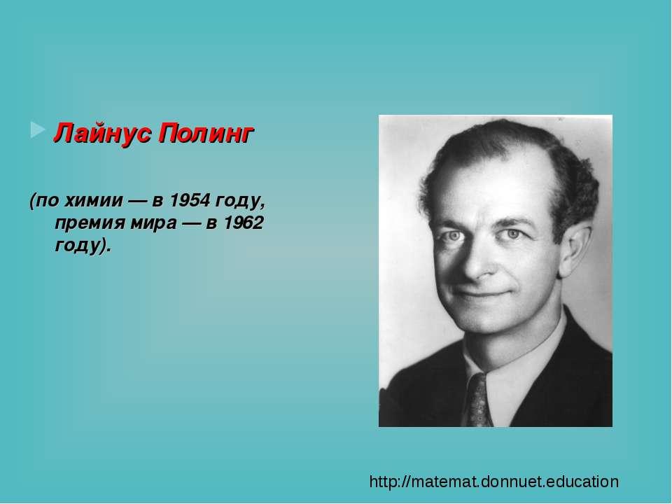 Лайнус Полинг (по химии — в 1954 году, премия мира — в 1962 году). http://mat...