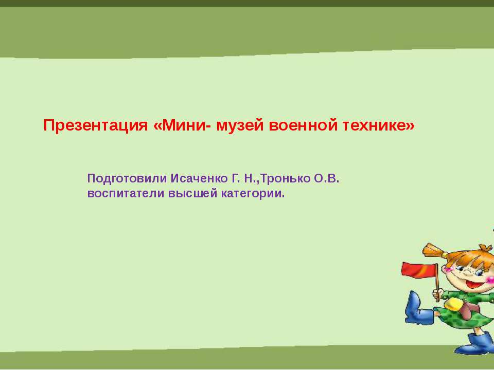 Презентация «Мини- музей военной технике» Подготовили Исаченко Г. Н.,Тронько ...