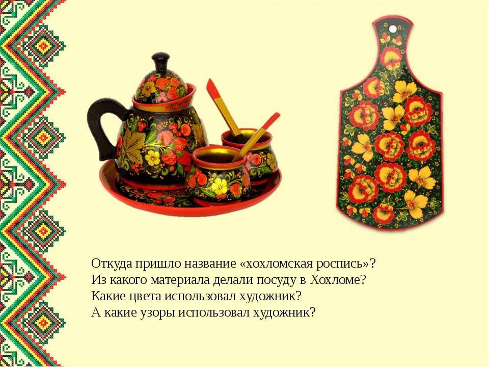 Откуда пришло название «хохломская роспись»? Из какого материала делали посуд...