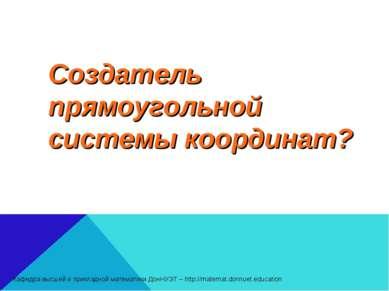 Создатель прямоугольной системы координат? Кафедра высшей и прикладной матема...