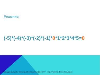 Решение: (-5)*(-4)*(-3)*(-2)*(-1)*0*1*2*3*4*5=0 Кафедра высшей и прикладной м...