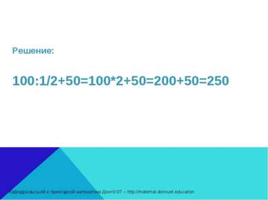 Решение: 100:1/2+50=100*2+50=200+50=250 Кафедра высшей и прикладной математик...