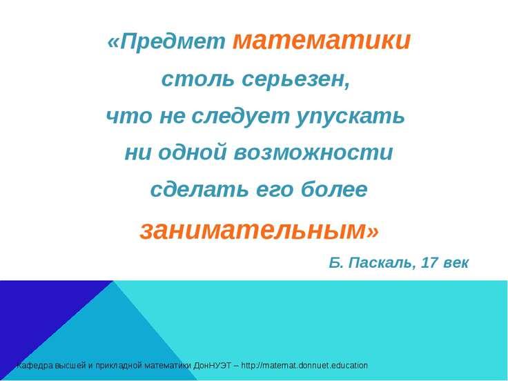«Предмет математики столь серьезен, что не следует упускать ни одной возможно...