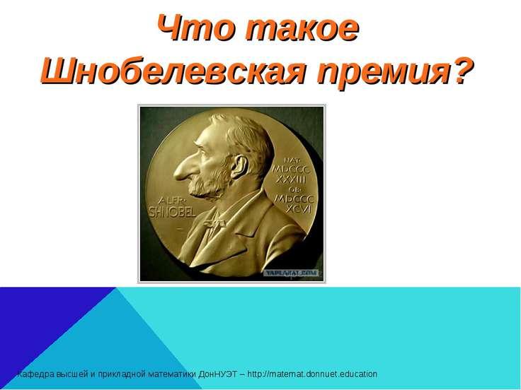 Что такое Шнобелевская премия? Кафедра высшей и прикладной математики ДонНУЭТ...