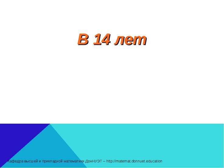 В 14 лет Кафедра высшей и прикладной математики ДонНУЭТ – http://matemat.donn...