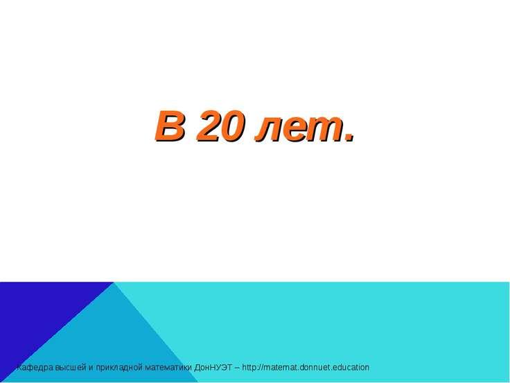 В 20 лет. Кафедра высшей и прикладной математики ДонНУЭТ – http://matemat.don...