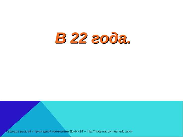В 22 года. Кафедра высшей и прикладной математики ДонНУЭТ – http://matemat.do...