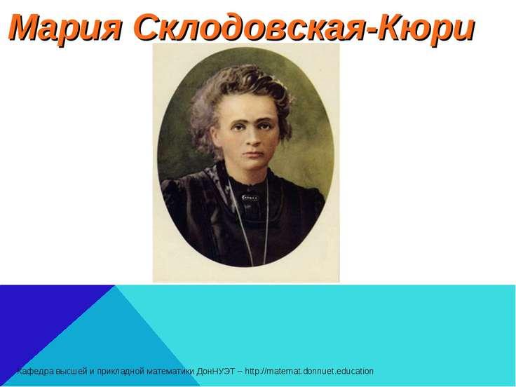 Мария Склодовская-Кюри Кафедра высшей и прикладной математики ДонНУЭТ – http:...