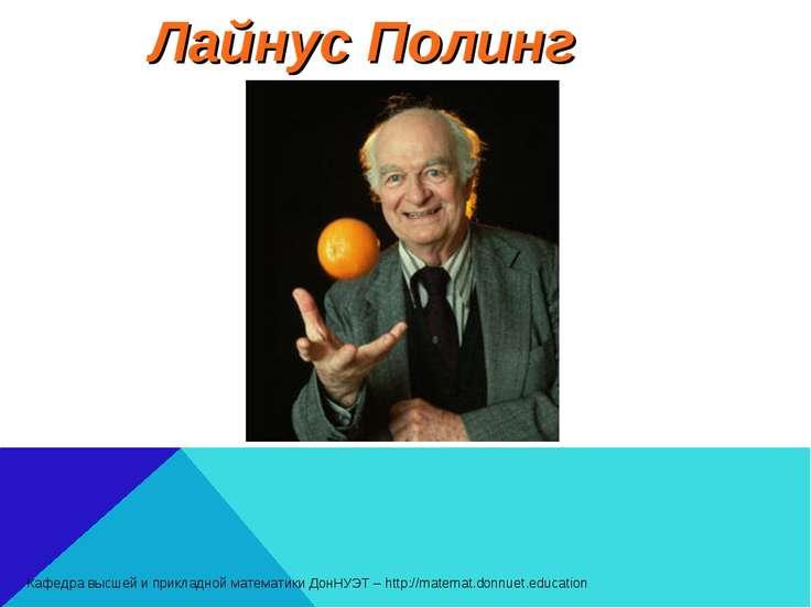 Лайнус Полинг Кафедра высшей и прикладной математики ДонНУЭТ – http://matemat...