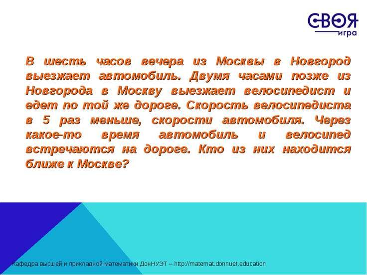 В шесть часов вечера из Москвы в Новгород выезжает автомобиль. Двумя часами п...