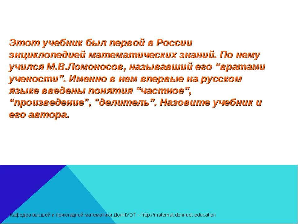Этот учебник был первой в России энциклопедией математических знаний. По нему...