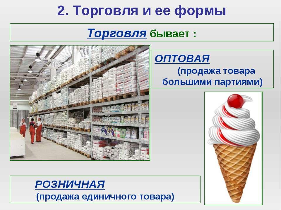 2. Торговля и ее формы Торговля бывает : ОПТОВАЯ (продажа товара большими пар...