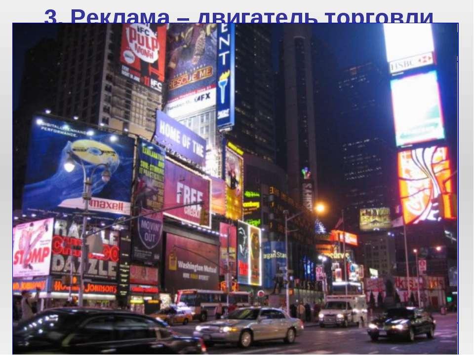 3. Реклама – двигатель торговли Современная торговля невозможна без рекламы. ...