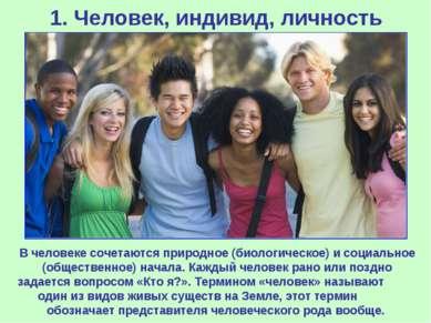1. Человек, индивид, личность В человеке сочетаются природное (биологическое)...