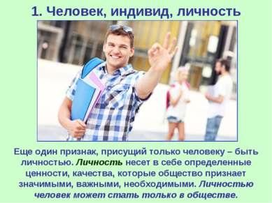 1. Человек, индивид, личность Еще один признак, присущий только человеку – бы...