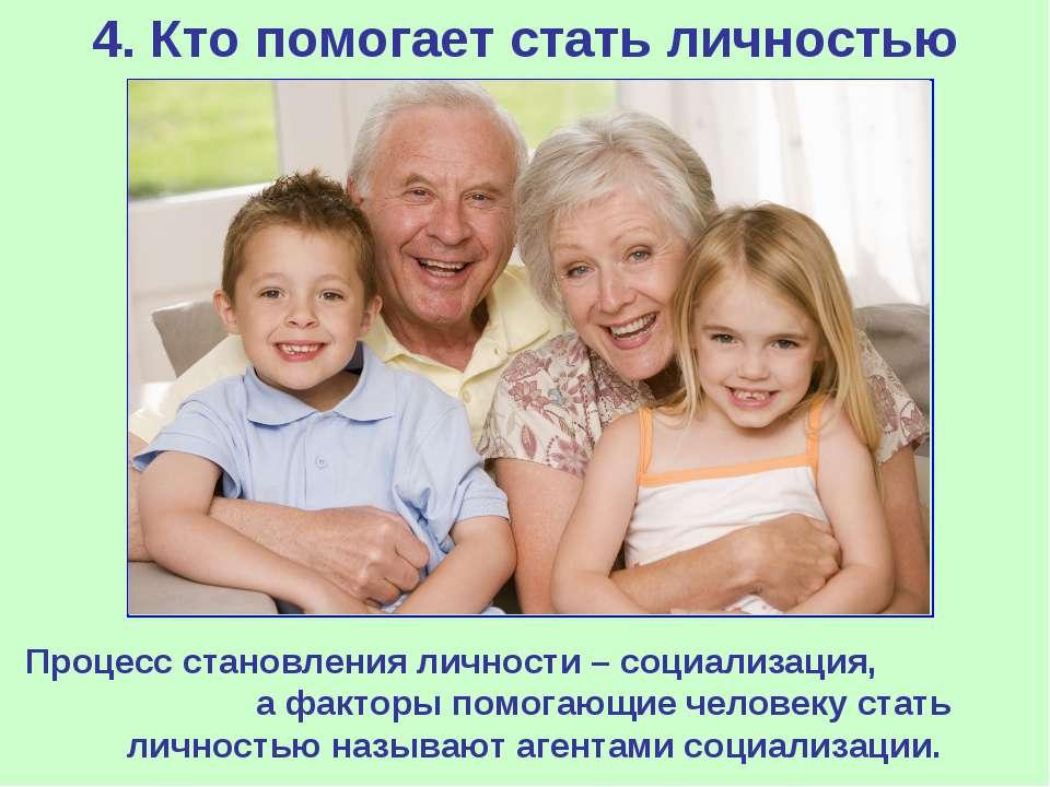 4. Кто помогает стать личностью Процесс становления личности – социализация, ...