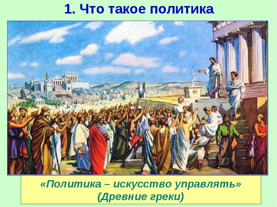 1. Что такое политика «Политика – искусство управлять» (Древние греки)