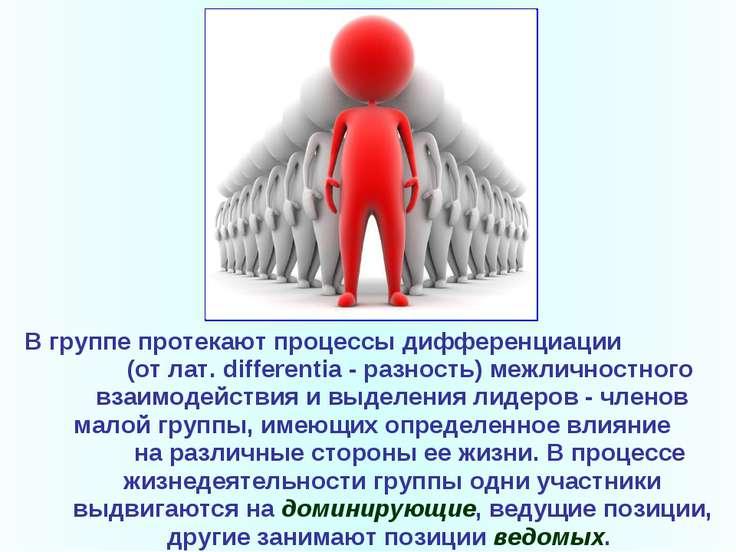 В группе протекают процессы дифференциации (от лат. differentia- разность) м...
