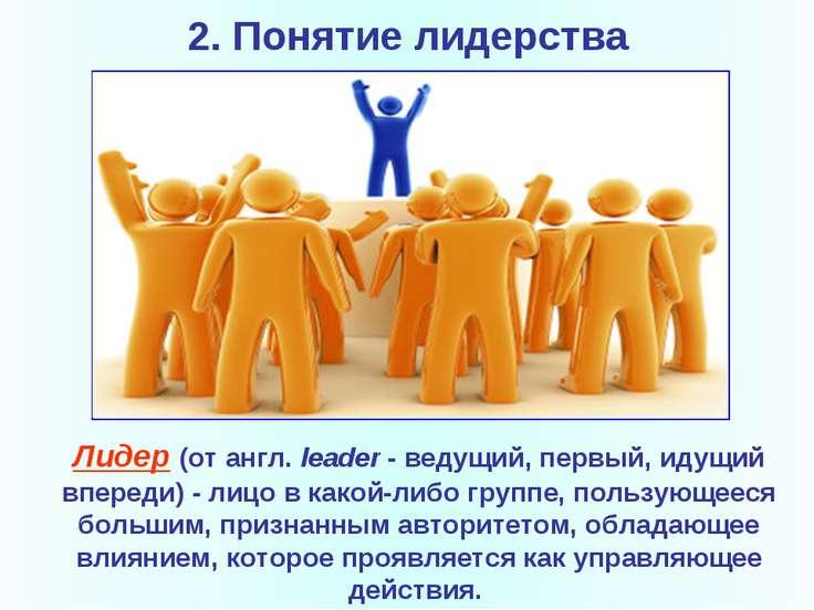 2. Понятие лидерства Лидер(от англ.leader- ведущий, первый, идущий впереди...