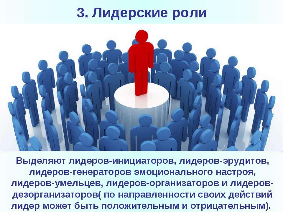 3. Лидерские роли Выделяют лидеров-инициаторов, лидеров-эрудитов, лидеров-ген...
