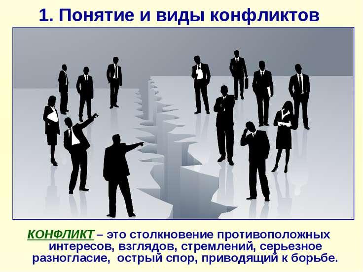 1. Понятие и виды конфликтов КОНФЛИКТ – это столкновение противоположных инте...
