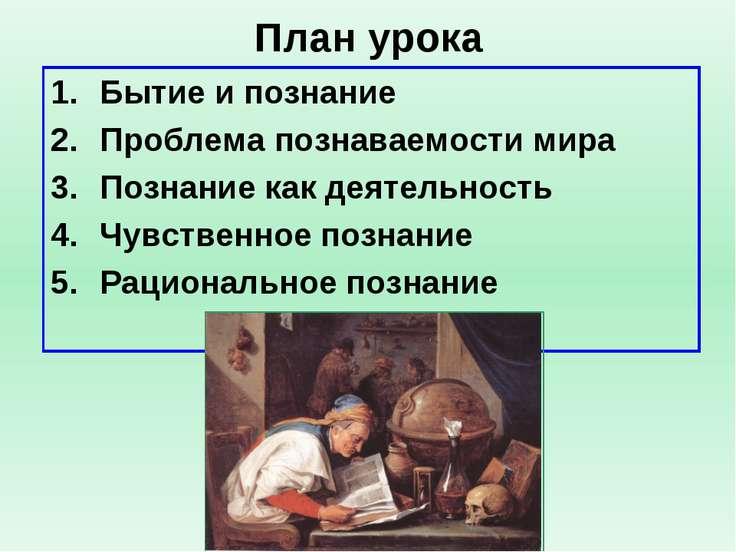 План урока Бытие и познание Проблема познаваемости мира Познание как деятельн...