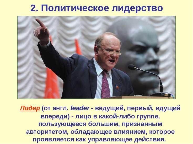 2. Политическое лидерство Лидер(от англ.leader- ведущий, первый, идущий вп...