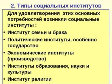2. Типы социальных институтов Для удовлетворения этих основных потребностей в...