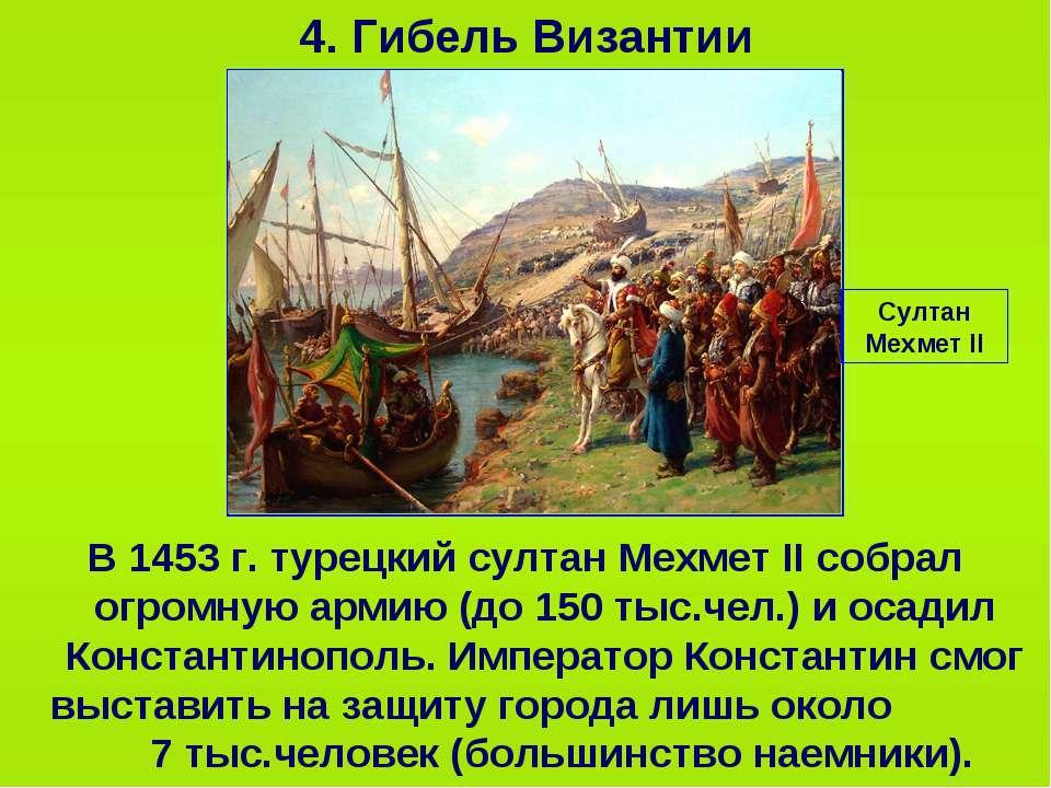 4. Гибель Византии В 1453 г. турецкий султан Мехмет II собрал огромную армию ...