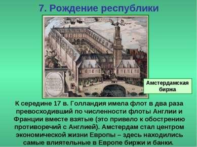7. Рождение республики К середине 17 в. Голландия имела флот в два раза прево...