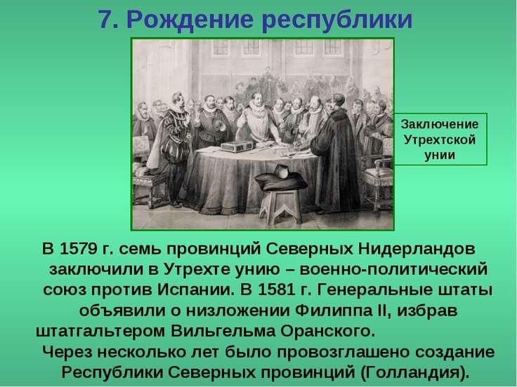 7. Рождение республики В 1579 г. семь провинций Северных Нидерландов заключил...