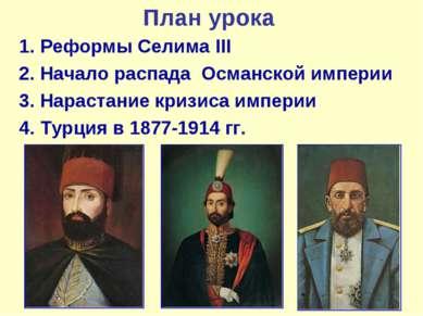 План урока 1. Реформы Селима III 2. Начало распада Османской империи 3. Нарас...