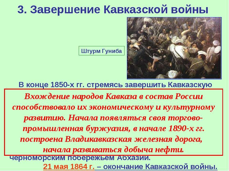 3. Завершение Кавказской войны В конце 1850-х гг. стремясь завершить Кавказск...