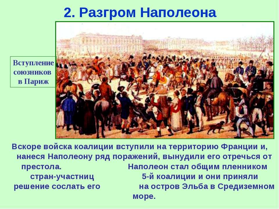 2. Разгром Наполеона Вступление союзников в Париж Вскоре войска коалиции всту...