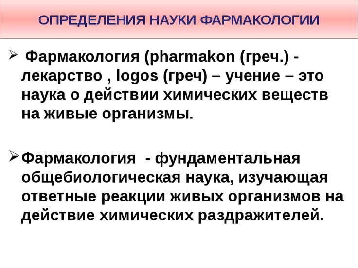 ОПРЕДЕЛЕНИЯ НАУКИ ФАРМАКОЛОГИИ Фармакология (pharmakon (греч.) - лекарство , ...