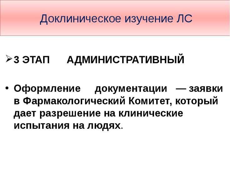 Доклиническое изучение ЛС 3 ЭТАП АДМИНИСТРАТИВНЫЙ Оформление документации — з...